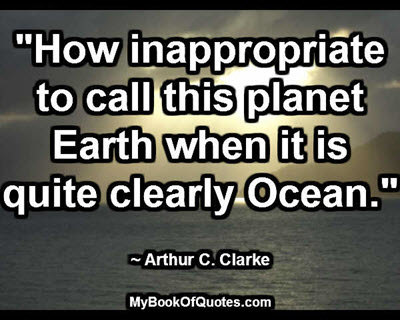 """""""How inappropriate to call this planet Earth when it is quite clearly Ocean."""" ~ Arthur C. Clarke"""