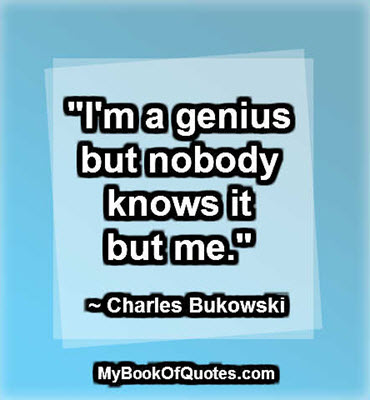 """I'm a genius but nobody knows it but me."" ~ Charles Bukowski"