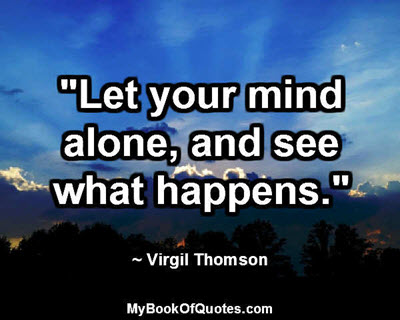 """Let your mind alone, and see what happens."" ~ Virgil Thomson"