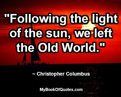 """Following the light of the sun, we left the Old World."" ~ Christopher Columbus"