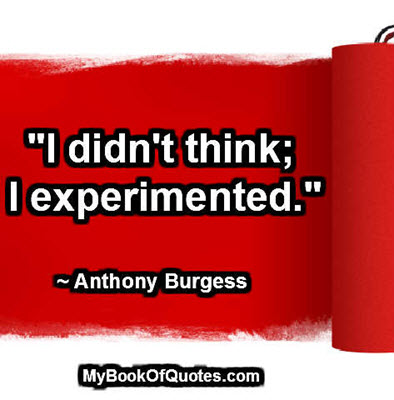 """I didn't think; I experimented."" ~ Anthony Burgess"