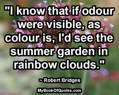 """""""I know that if odour were visible, as colour is, I'd see the summer garden in rainbow clouds."""" ~ Robert Bridges"""