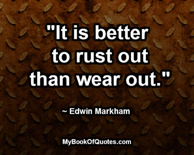 """""""It is better to rust out than wear out."""" ~ Edwin Markham"""