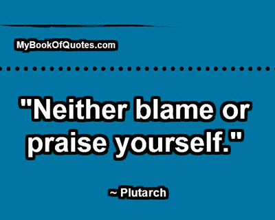 """Neither blame or praise yourself."" ~ Plutarch"