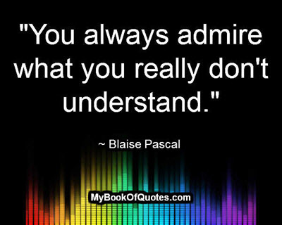 """""""You always admire what you really don't understand."""" ~ Blaise Pascal"""