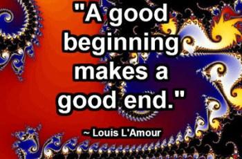 """A good beginning makes a good end."" ~ Louis L'Amour"