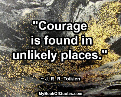 """Courage is found in unlikely places."" ~ J. R. R. Tolkien"
