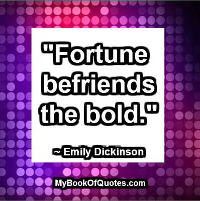 """""""Fortune befriends the bold."""" ~ Emily Dickinson"""