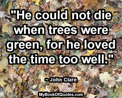 """""""He could not die when trees were green, for he loved the time too well."""" ~ John Clare"""