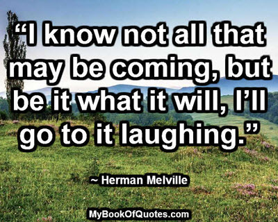 """I know not all that may be coming, but be it what it will, I'll go to it laughing."" ~ Herman Melville"