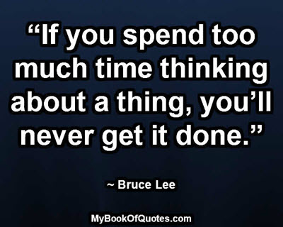 """If you spend too much time thinking about a thing, you'll never get it done."" ~ Bruce Lee"