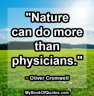 """Nature can do more than physicians."" ~ Oliver Cromwell"