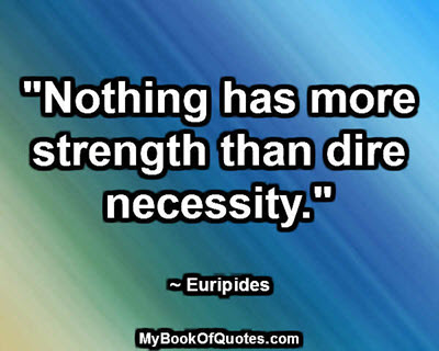 """Nothing has more strength than dire necessity."" ~ Euripides"