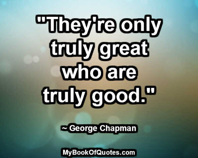 """""""They're only truly great who are truly good."""" ~ George Chapman"""