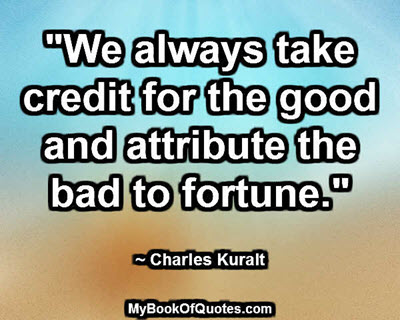 """""""We always take credit for the good and attribute the bad to fortune."""" ~ Charles Kuralt"""