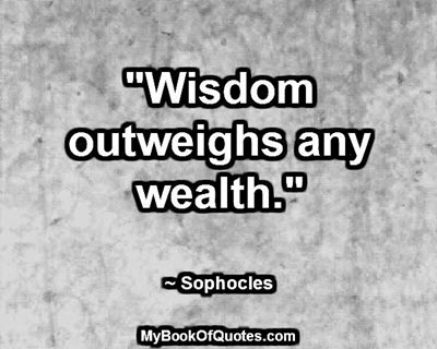 """Wisdom outweighs any wealth."" ~ Sophocles"