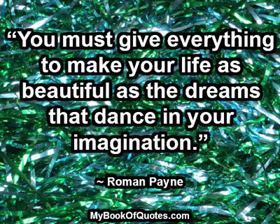 """You must give everything to make your life as beautiful as the dreams that dance in your imagination."" ~ Roman Payne"