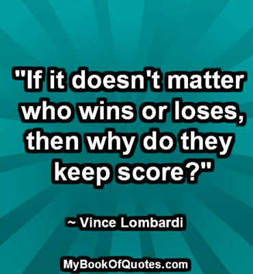 """If it doesn't matter who wins or loses, then why do they keep score?"" ~ Vince Lombardi"