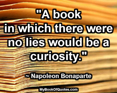 """A book in which there were no lies would be a curiosity."" ~ Napoleon Bonaparte"