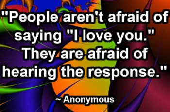 """People aren't afraid of saying ""I love you."" They are afraid of hearing the response."" ~ Anonymous"