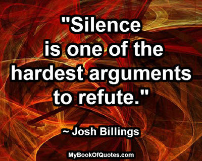 """Silence is one of the hardest arguments to refute."" ~ Josh Billings"