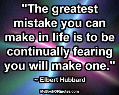 """""""The greatest mistake you can make in life is to be continually fearing you will make one."""" ~ Elbert Hubbard"""