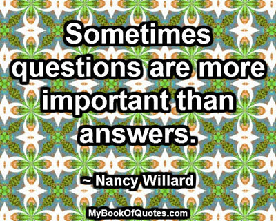 Sometimes questions are more important than answers. ~ Nancy Willard
