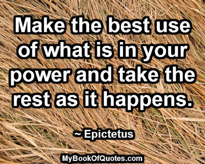 Make the best use of what is in your power and take the rest as it happens.  ~ Epictetus