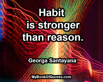 Habit is stronger than reason. ~ George Santayana