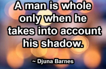 A man is whole only when he takes into account his shadow. ~ Djuna Barnes