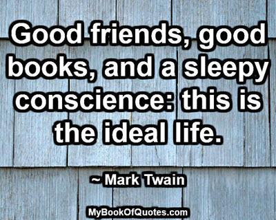 Good friends, good books, and a sleepy conscience: this is the ideal life. ~ Mark Twain