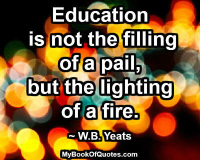 Education is not the filling of a pail, but the lighting of a fire. ~ W.B. Yeats
