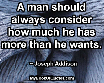 A man should always consider how much he has more than he wants. ~ Joseph Addison