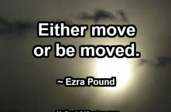 Either move or be moved. ~ Ezra Pound