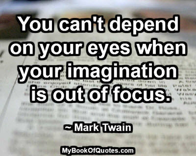 You can't depend on your eyes when your imagination is out of focus. ~ Mark Twain