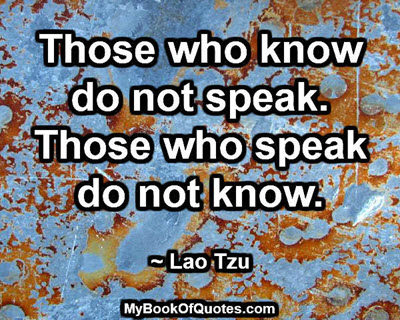 Those who know do not speak. Those who speak do not know. ~ Lao Tzu