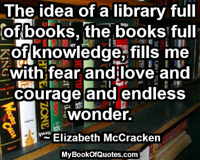 The idea of a library full of books, the books full of knowledge, fills me with fear and love and courage and endless wonder. ~ Elizabeth McCracken