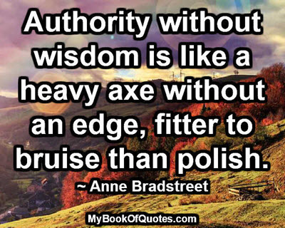 Authority without wisdom is like a heavy axe without an edge, fitter to bruise than polish. ~ Anne Bradstreet