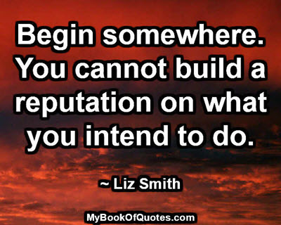 Begin somewhere. You cannot build a reputation on what you intend to do. ~ Liz Smith