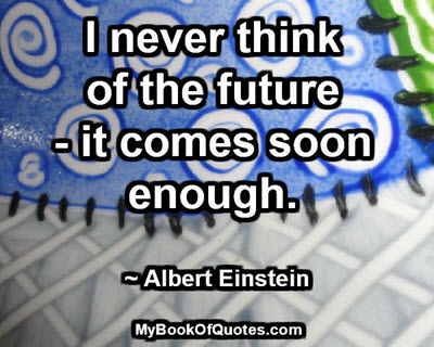 I never think of the future - it comes soon enough. ~ Albert Einstein