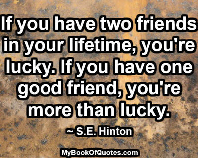 If you have two friends in your lifetime, you're lucky. If you have one good friend, you're more than lucky. ~ S.E. Hinton