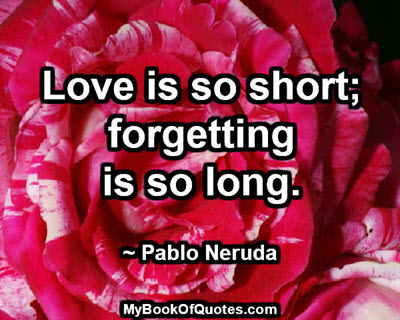 Love is so short; forgetting is so long. ~ Pablo Neruda