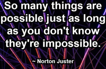 So many things are possible just as long as you don't know they're impossible. ~ Norton Juster