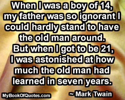 When I was a boy of 14, my father was so ignorant I could hardly stand to have the old man around. But when I got to be 21, I was astonished at how much the old man had learned in seven years. ~ Mark Twain