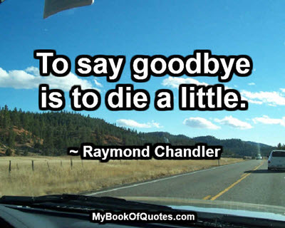 To say goodbye is to die a little. ~ Raymond Chandler