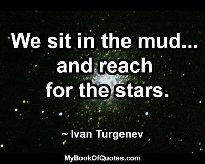 We sit in the mud... and reach for the stars. ~ Ivan Turgenev