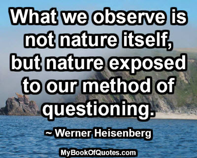 What we observe is not nature itself, but nature exposed to our method of questioning. ~ Werner Heisenberg