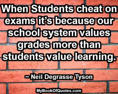 When Students cheat on exams it's because our school system values grades more than students value learning. ~ Neil Degrasse Tyson