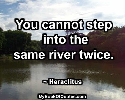 You cannot step into the same river twice. ~ Heraclitus