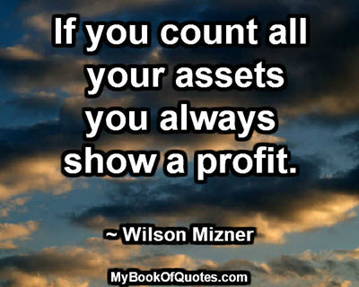 If you count all your assets you always show a profit. ~ Wilson Mizner